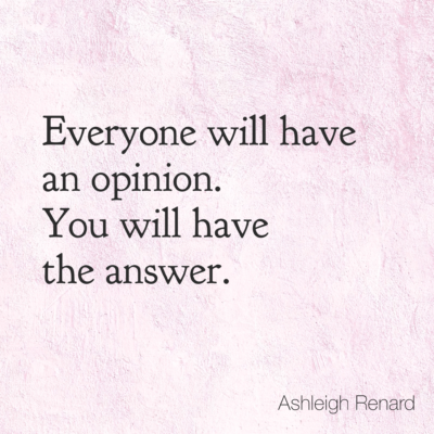 Ashleigh Renard quotes Everyone will have an opinion. You will have the answer.