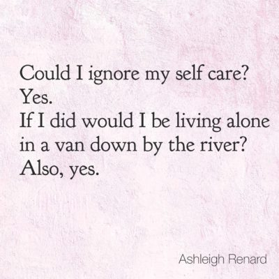 Ashleigh Renard quotes Could I ignore my self care? Yes. If I did would I be living in a van down by the river? Also, yes.