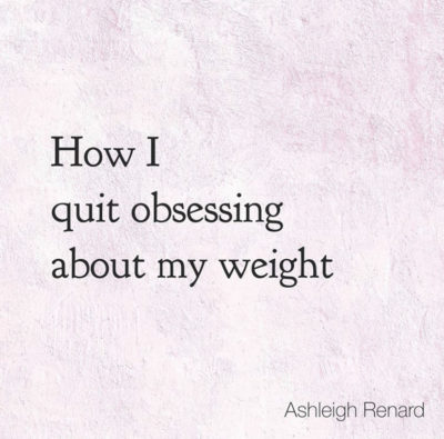 How I Quit Obsessing about my Weight Ashleigh Renard quotes