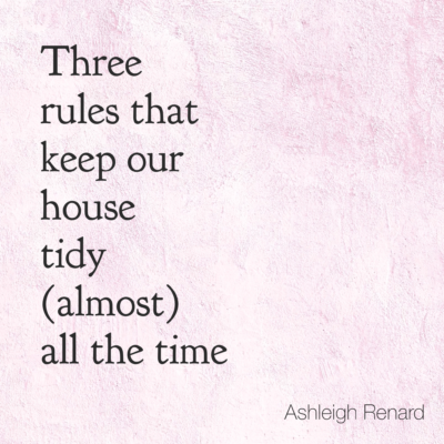 Three rules that keep our house tidy (almost) all the time. Ashleigh Renard